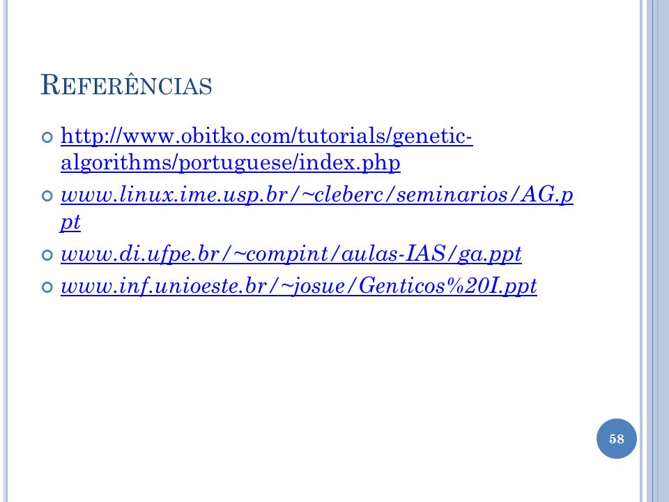 Referências http://www.obitko.com/tutorials/genetic- algorithms/portuguese/index.php. www.linux.ime.usp.br/~cleberc/seminarios/AG.p pt.