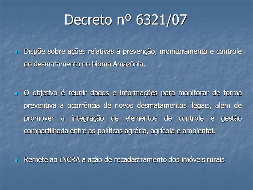 Decreto nº 6321/07 Dispõe sobre ações relativas à prevenção, monitoramento e controle do desmatamento no bioma Amazônia.