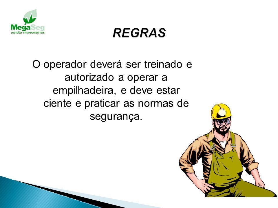 REGRAS O operador deverá ser treinado e autorizado a operar a empilhadeira, e deve estar ciente e praticar as normas de segurança.