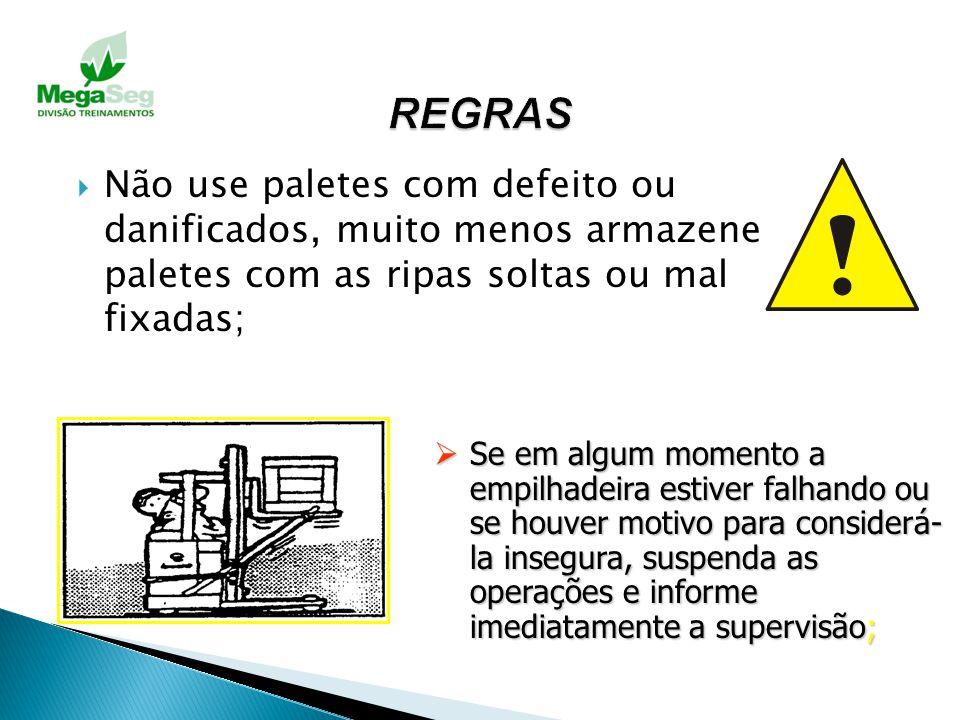 REGRAS Não use paletes com defeito ou danificados, muito menos armazene paletes com as ripas soltas ou mal fixadas;