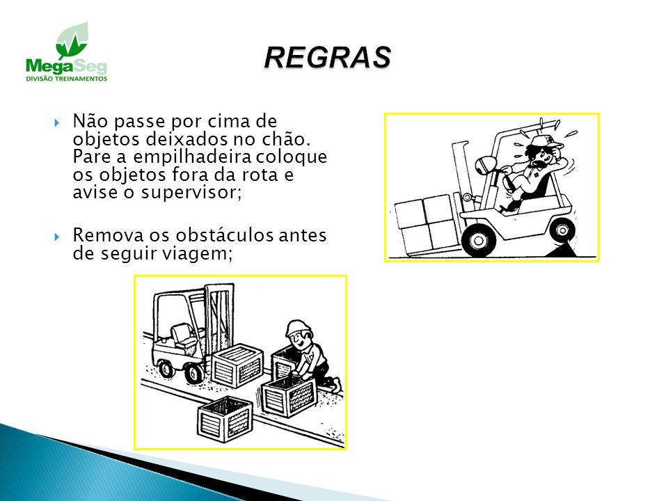 REGRAS Não passe por cima de objetos deixados no chão. Pare a empilhadeira coloque os objetos fora da rota e avise o supervisor;