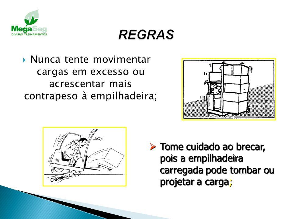 REGRAS Nunca tente movimentar cargas em excesso ou acrescentar mais contrapeso à empilhadeira;