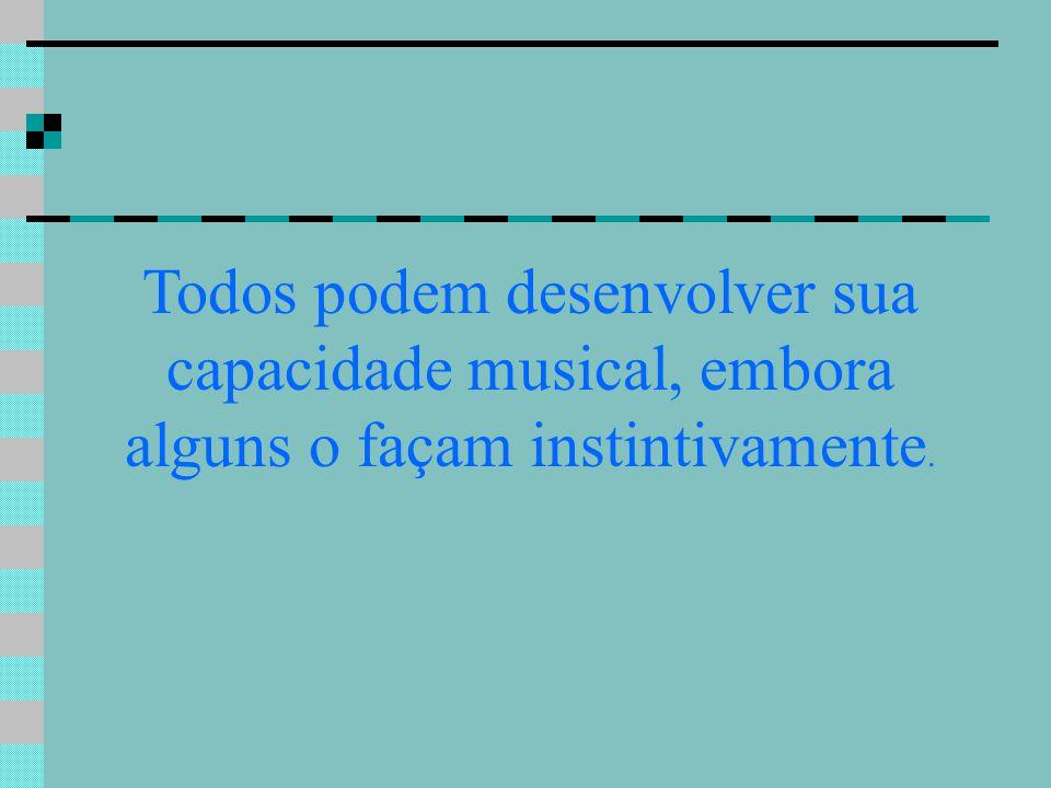 Todos podem desenvolver sua capacidade musical, embora alguns o façam instintivamente.