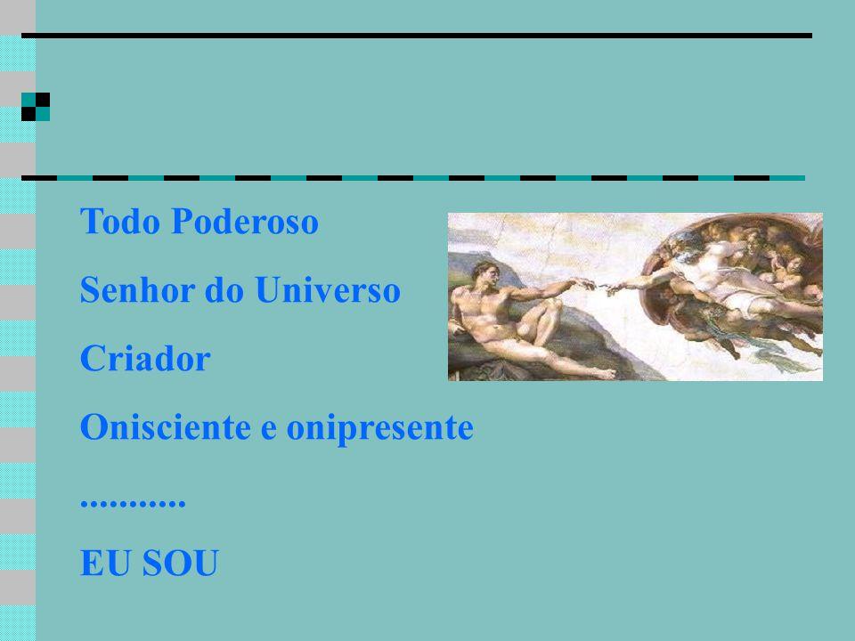 Todo Poderoso Senhor do Universo Criador Onisciente e onipresente ........... EU SOU