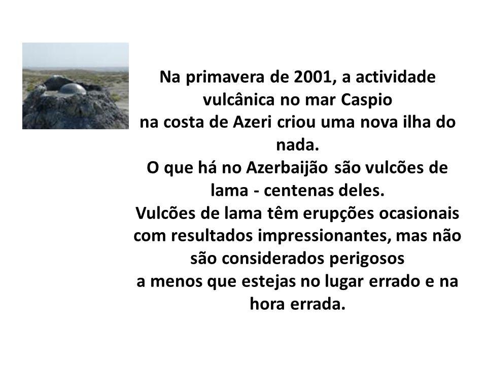 Na primavera de 2001, a actividade vulcânica no mar Caspio na costa de Azeri criou uma nova ilha do nada.