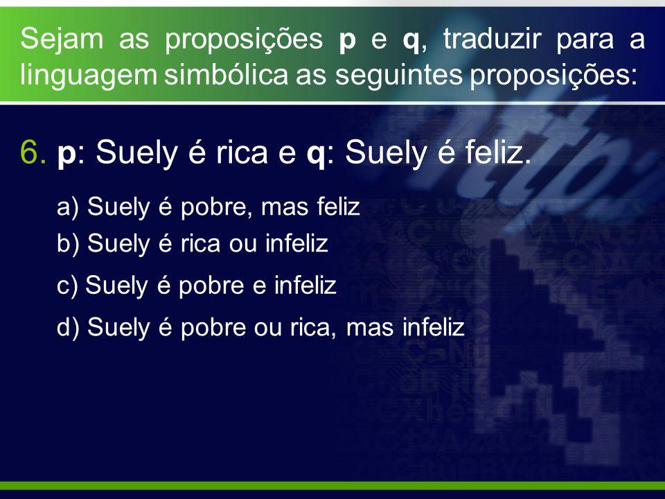 6. p: Suely é rica e q: Suely é feliz.
