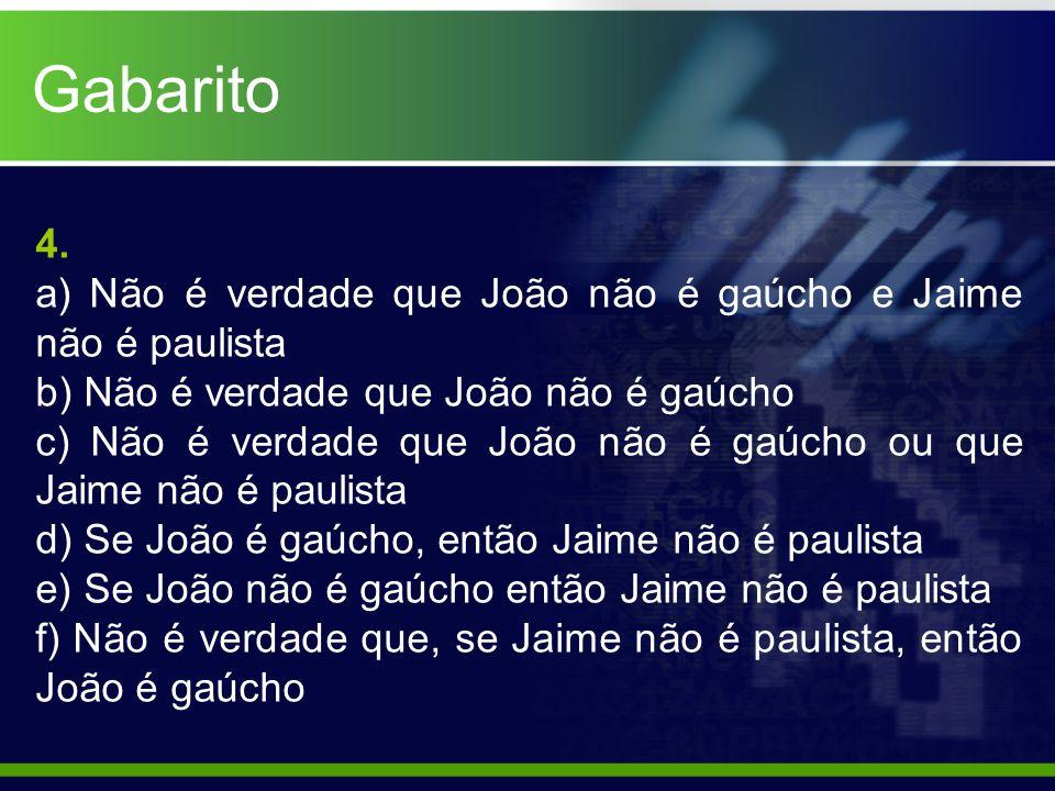 Gabarito 4. a) Não é verdade que João não é gaúcho e Jaime não é paulista. b) Não é verdade que João não é gaúcho.