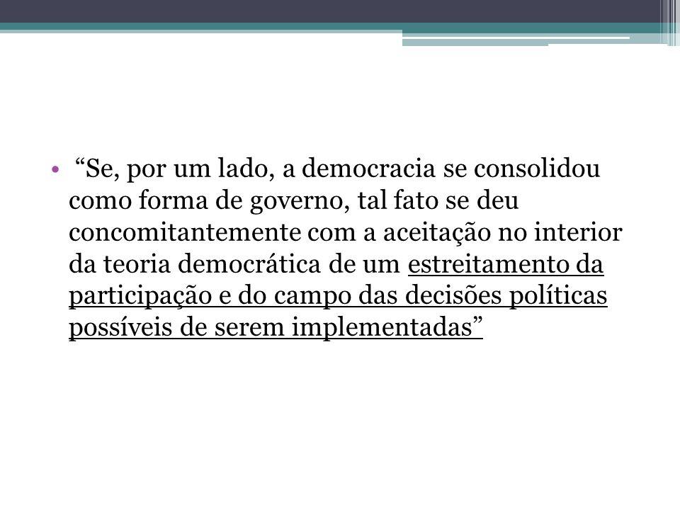 Se, por um lado, a democracia se consolidou como forma de governo, tal fato se deu concomitantemente com a aceitação no interior da teoria democrática de um estreitamento da participação e do campo das decisões políticas possíveis de serem implementadas
