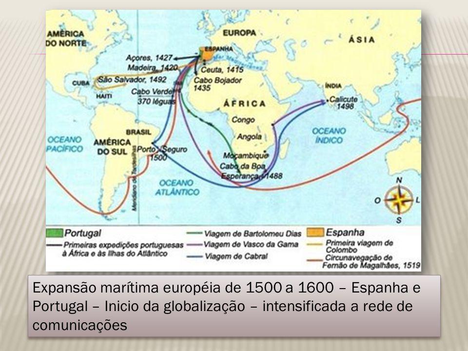 Expansão marítima européia de 1500 a 1600 – Espanha e Portugal – Inicio da globalização – intensificada a rede de comunicações
