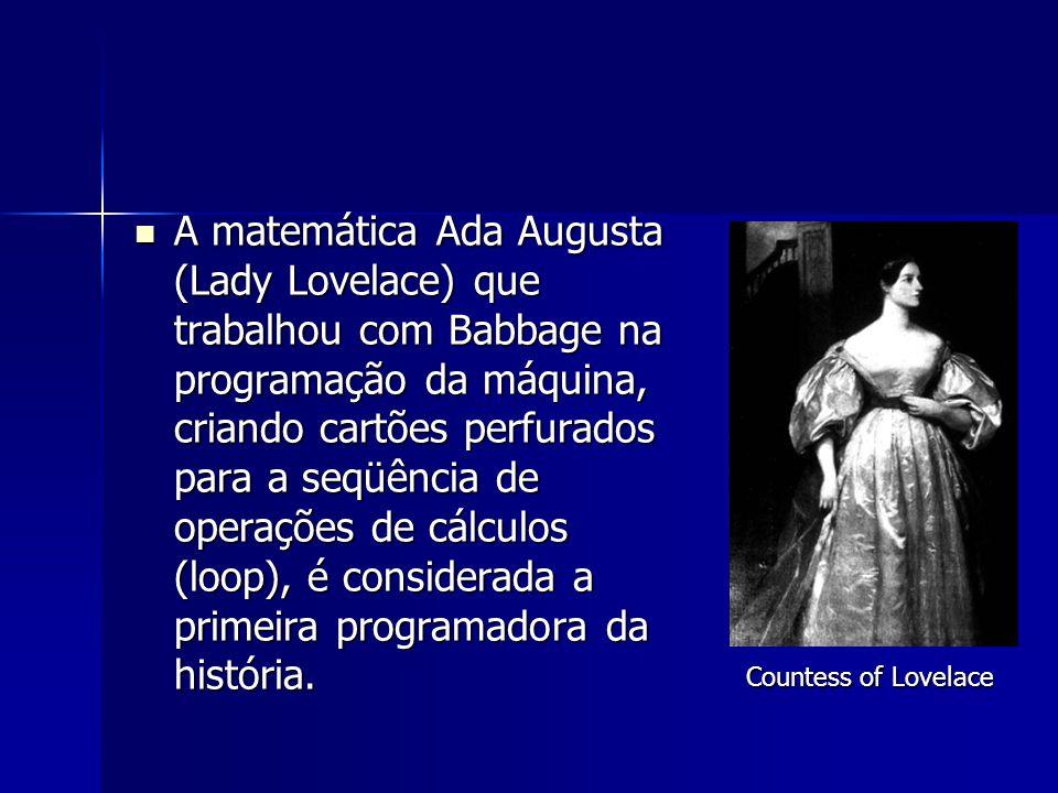 A matemática Ada Augusta (Lady Lovelace) que trabalhou com Babbage na programação da máquina, criando cartões perfurados para a seqüência de operações de cálculos (loop), é considerada a primeira programadora da história.