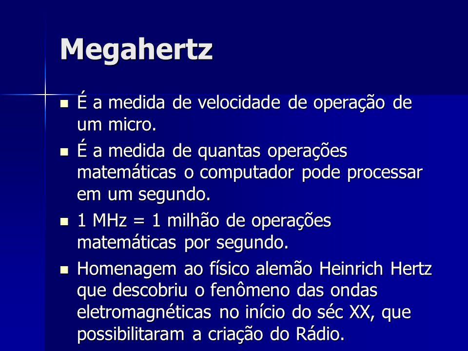 Megahertz É a medida de velocidade de operação de um micro.