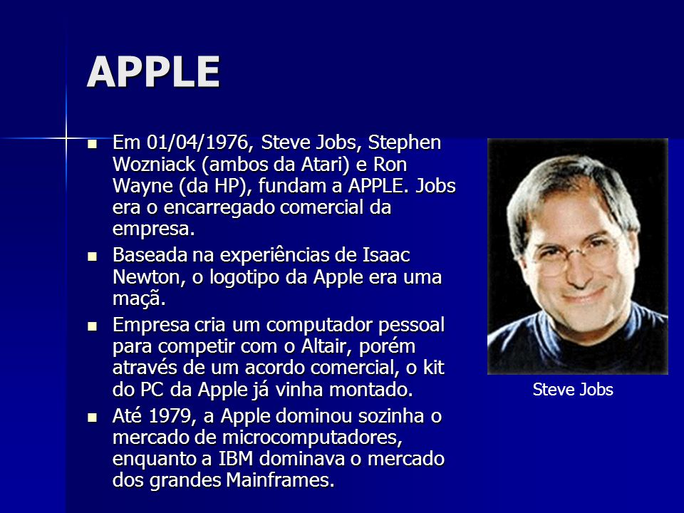 APPLE Em 01/04/1976, Steve Jobs, Stephen Wozniack (ambos da Atari) e Ron Wayne (da HP), fundam a APPLE. Jobs era o encarregado comercial da empresa.