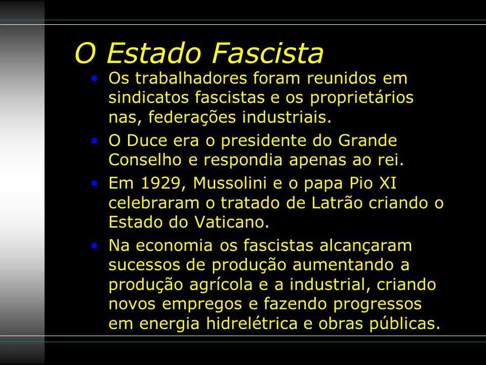 O Estado Fascista Os trabalhadores foram reunidos em sindicatos fascistas e os proprietários nas, federações industriais.