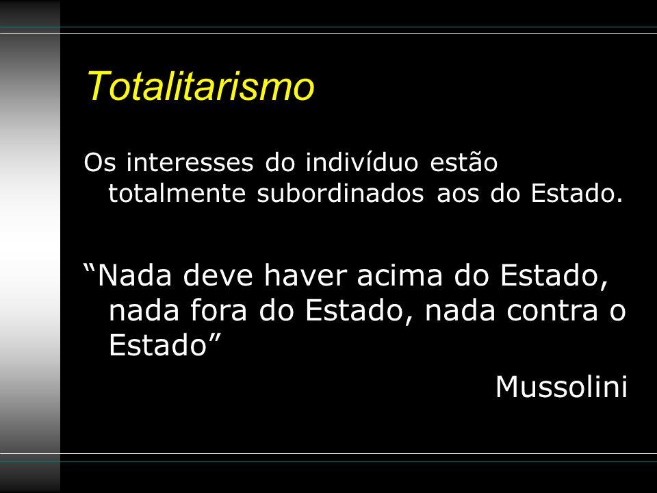 Totalitarismo Os interesses do indivíduo estão totalmente subordinados aos do Estado.