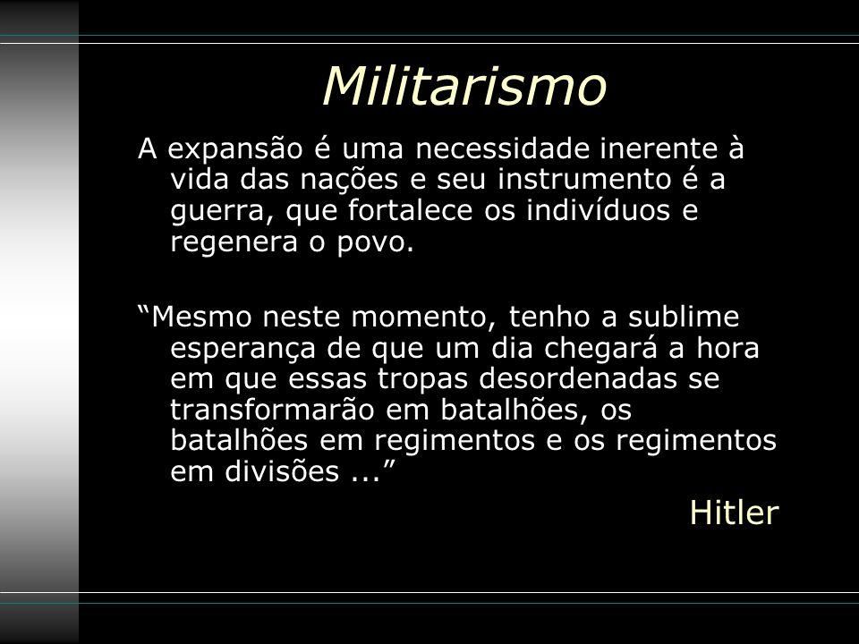 Militarismo A expansão é uma necessidade inerente à vida das nações e seu instrumento é a guerra, que fortalece os indivíduos e regenera o povo.