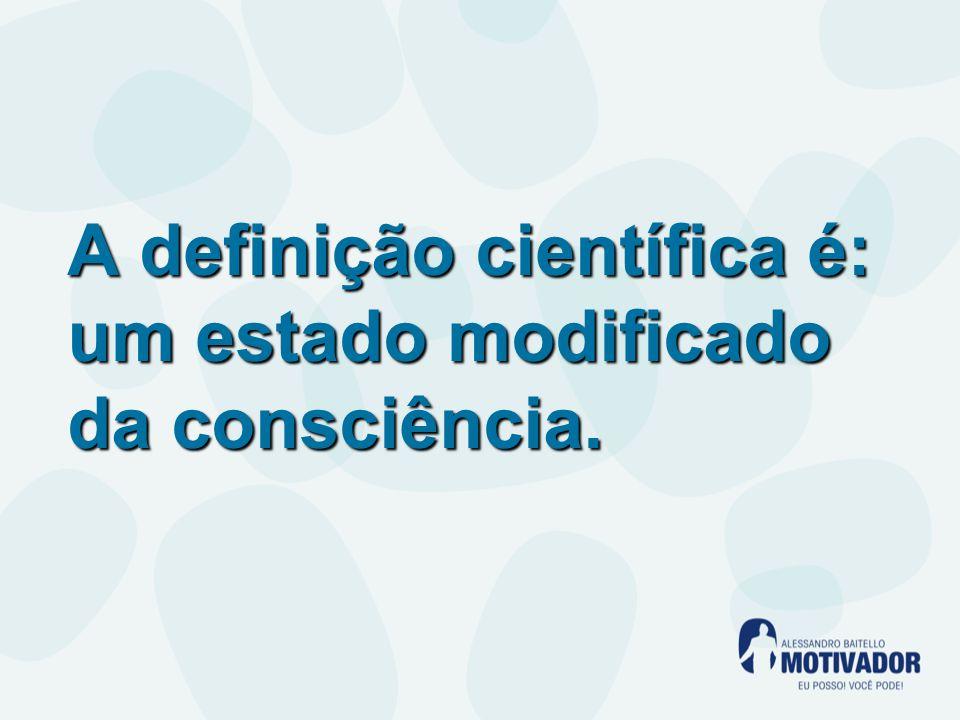 A definição científica é: um estado modificado da consciência.