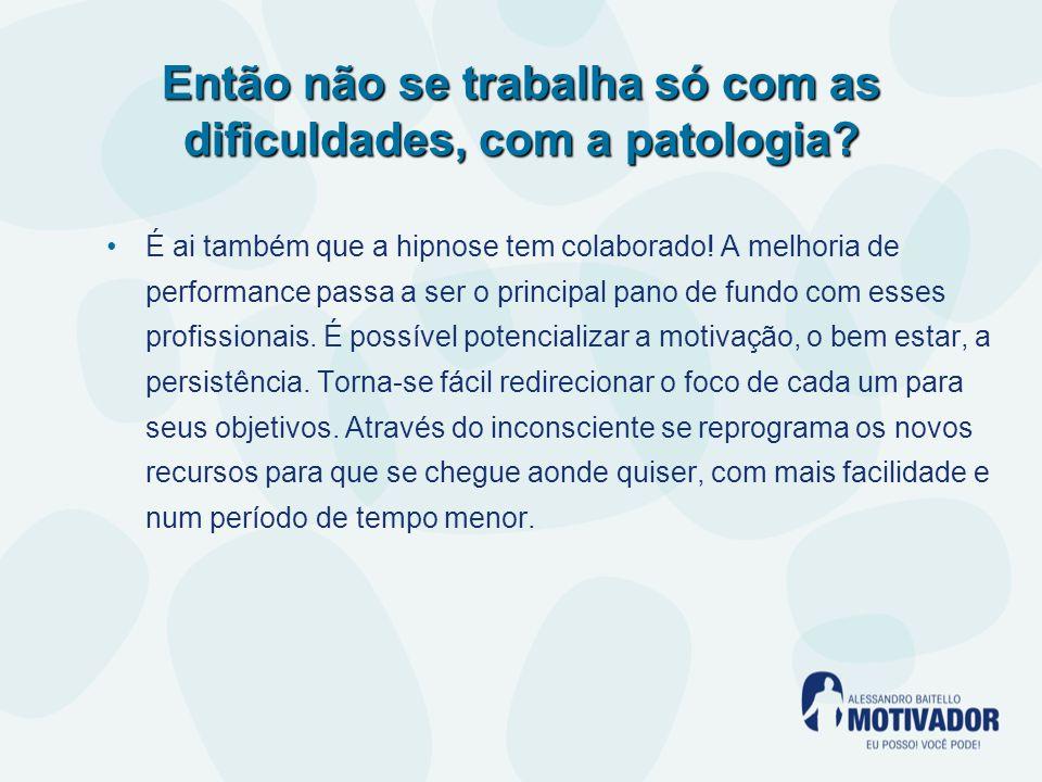 Então não se trabalha só com as dificuldades, com a patologia