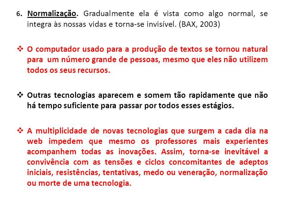 6. Normalização. Gradualmente ela é vista como algo normal, se integra às nossas vidas e torna-se invisível. (BAX, 2003)