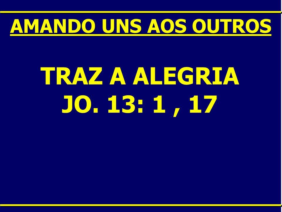 AMANDO UNS AOS OUTROS TRAZ A ALEGRIA JO. 13: 1 , 17