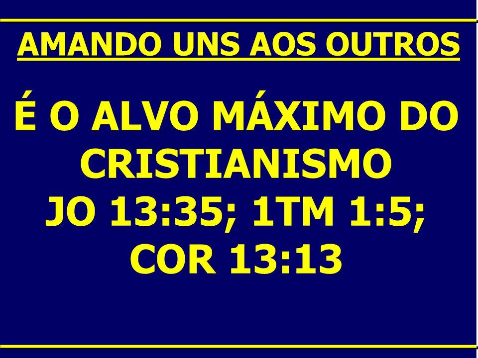 É O ALVO MÁXIMO DO CRISTIANISMO JO 13:35; 1TM 1:5; COR 13:13