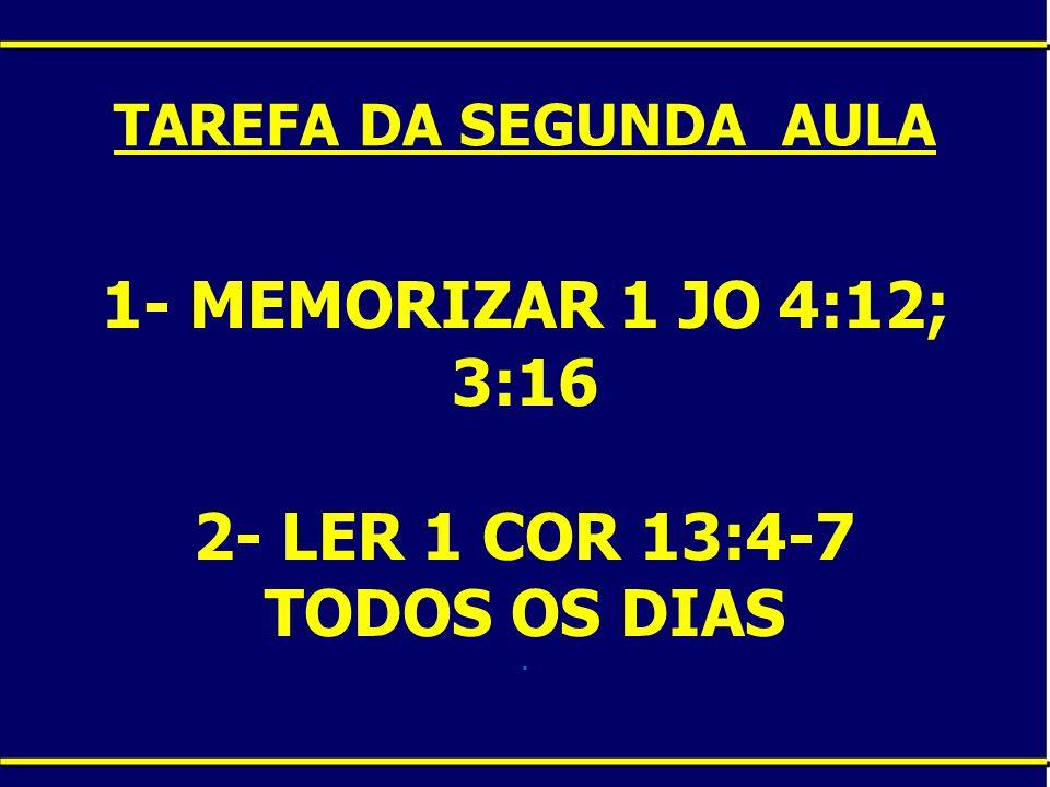 1- MEMORIZAR 1 JO 4:12; 3:16 2- LER 1 COR 13:4-7 TODOS OS DIAS .