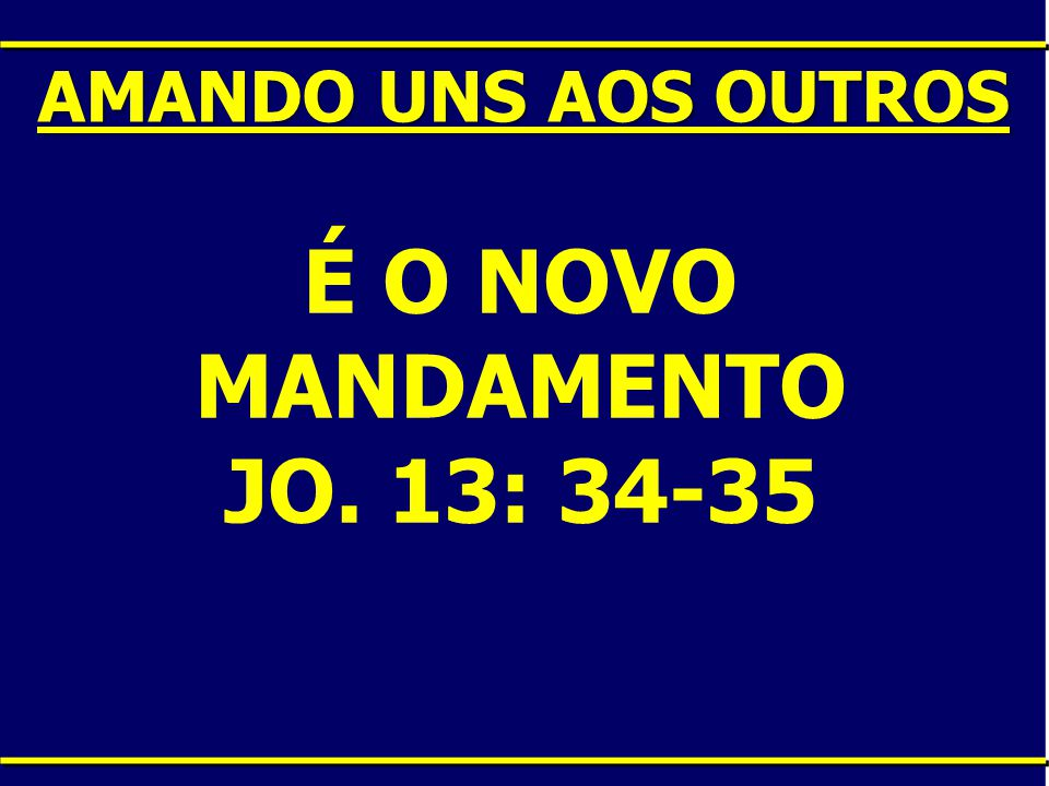 É O NOVO MANDAMENTO JO. 13: 34-35