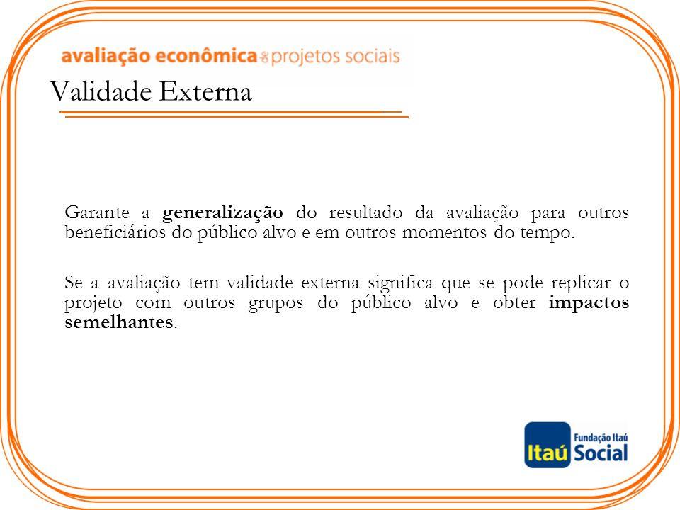 Validade Externa Garante a generalização do resultado da avaliação para outros beneficiários do público alvo e em outros momentos do tempo.