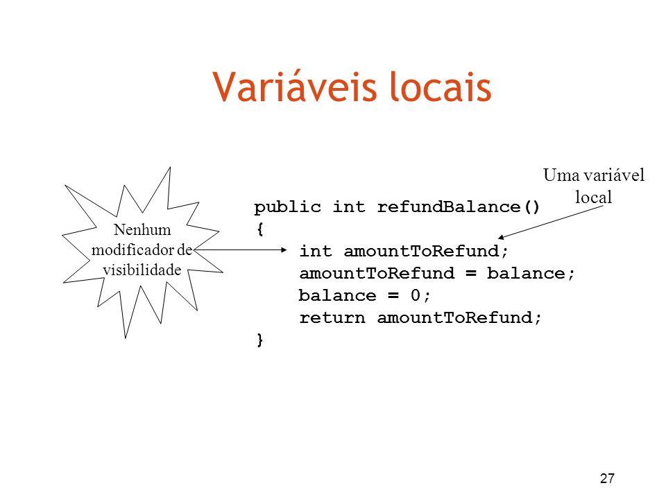 Variáveis locais Uma variável local public int refundBalance() {