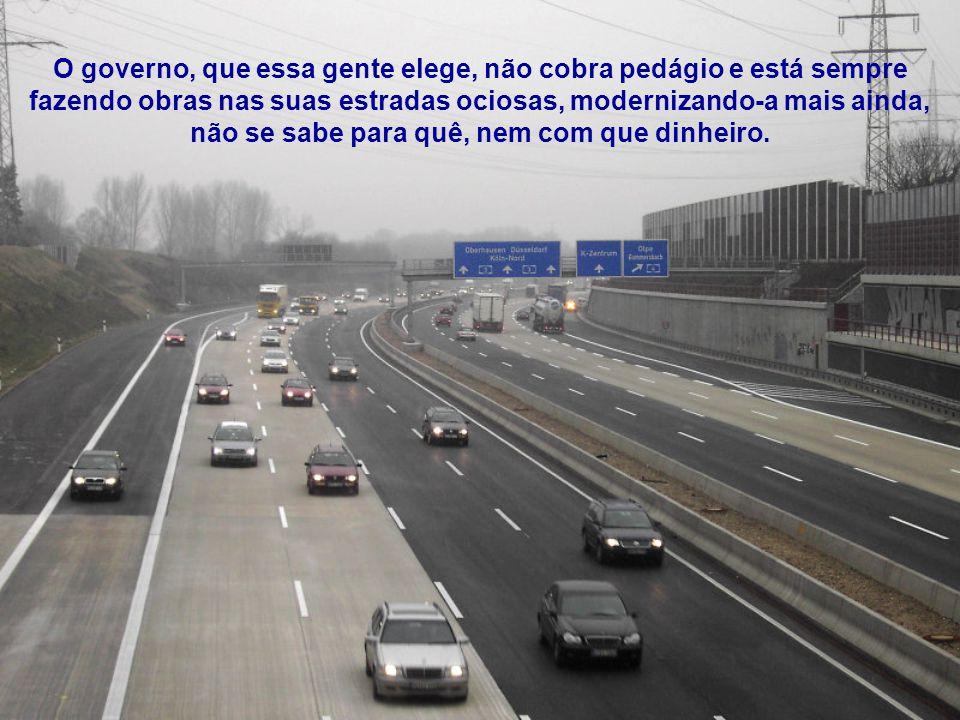 O governo, que essa gente elege, não cobra pedágio e está sempre fazendo obras nas suas estradas ociosas, modernizando-a mais ainda, não se sabe para quê, nem com que dinheiro.