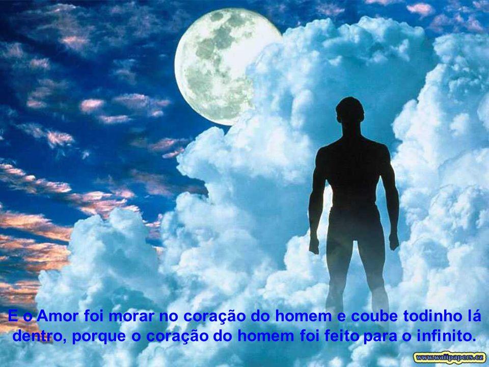 E o Amor foi morar no coração do homem e coube todinho lá dentro, porque o coração do homem foi feito para o infinito.