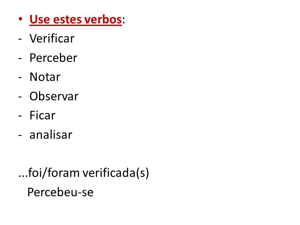 Use estes verbos: Verificar. Perceber. Notar. Observar. Ficar. analisar. ...foi/foram verificada(s)
