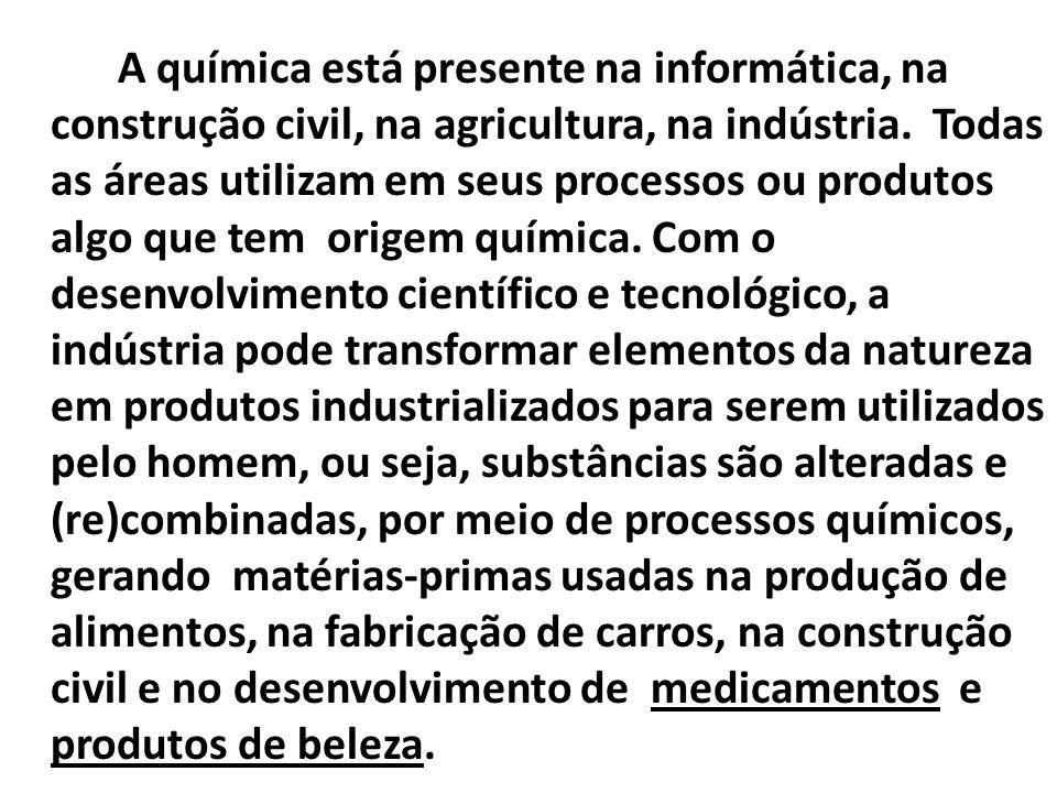 A química está presente na informática, na construção civil, na agricultura, na indústria.