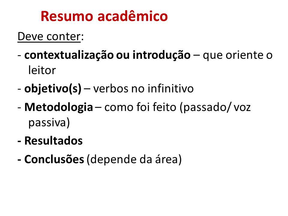 Resumo acadêmico Deve conter: - contextualização ou introdução – que oriente o leitor - objetivo(s) – verbos no infinitivo - Metodologia – como foi feito (passado/ voz passiva) - Resultados - Conclusões (depende da área)