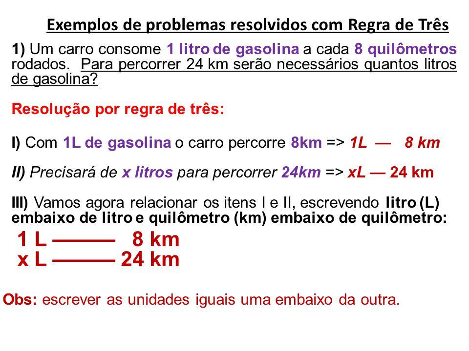 Exemplos de problemas resolvidos com Regra de Três 1) Um carro consome 1 litro de gasolina a cada 8 quilômetros rodados. Para percorrer 24 km serão necessários quantos litros de gasolina Resolução por regra de três: