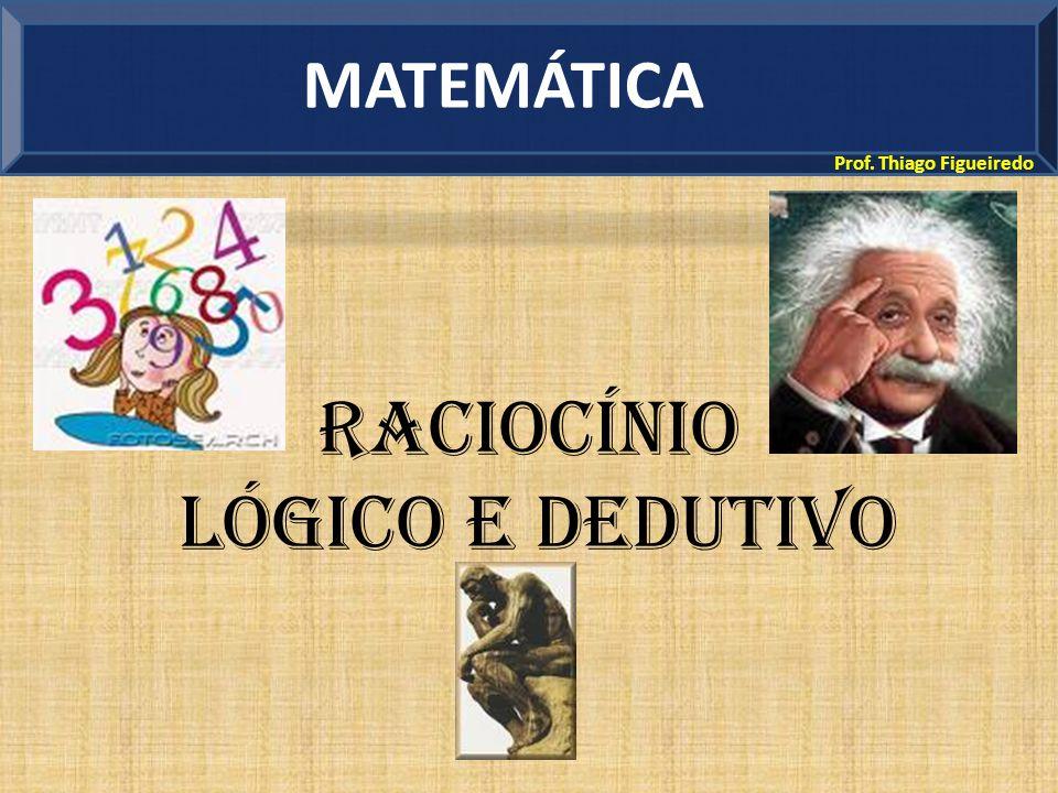 MATEMÁTICA Prof. Thiago Figueiredo Raciocínio Lógico e Dedutivo