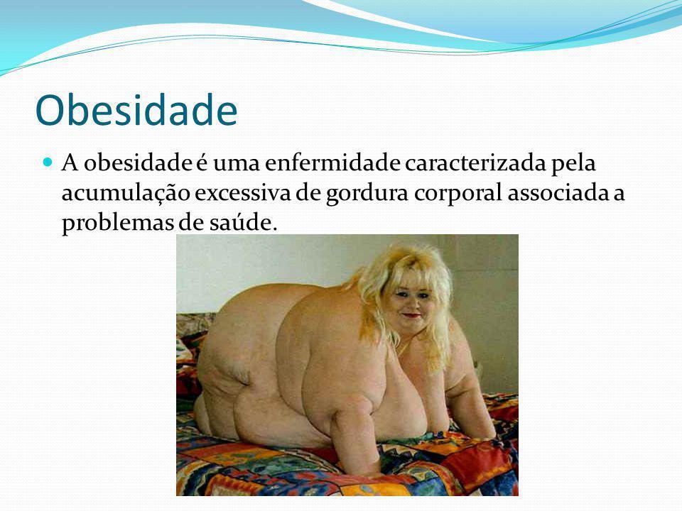 Obesidade A obesidade é uma enfermidade caracterizada pela acumulação excessiva de gordura corporal associada a problemas de saúde.