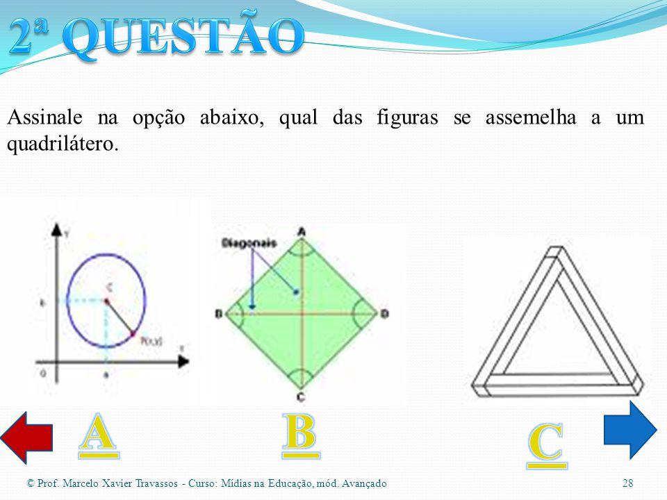 2ª QUESTÃO Assinale na opção abaixo, qual das figuras se assemelha a um quadrilátero. A. B. C.