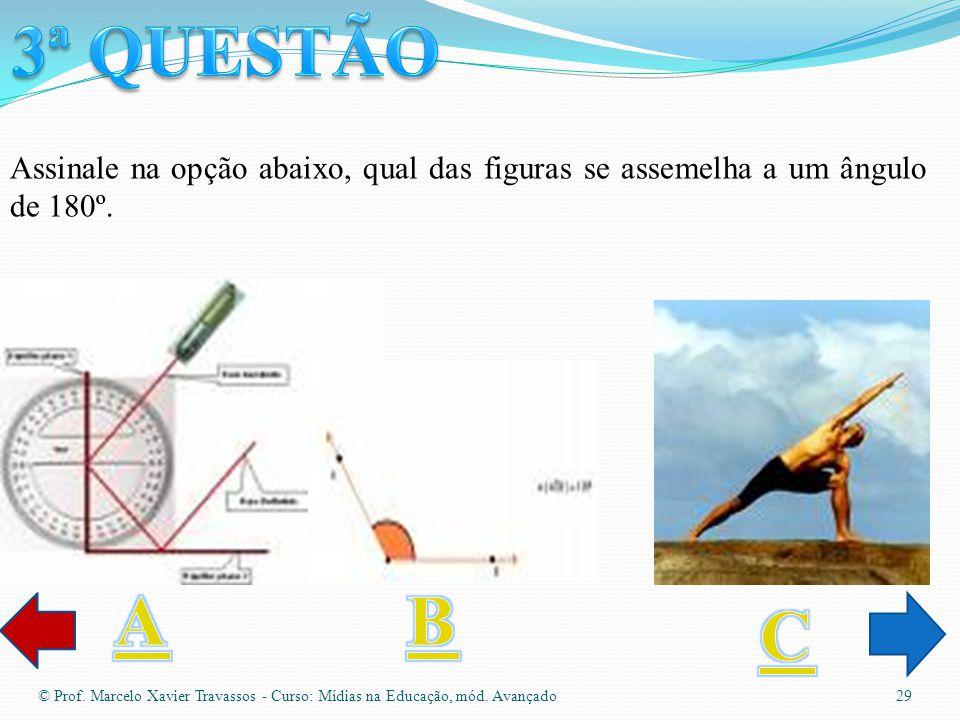 3ª QUESTÃO Assinale na opção abaixo, qual das figuras se assemelha a um ângulo de 180º. A. B. C.
