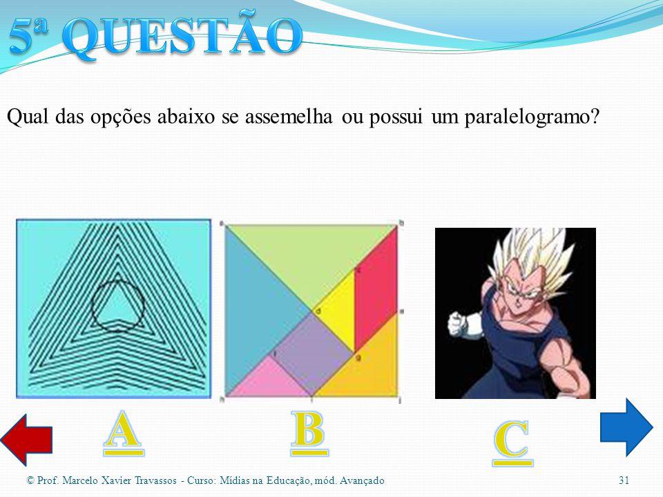 5ª QUESTÃO Qual das opções abaixo se assemelha ou possui um paralelogramo A. B. C.
