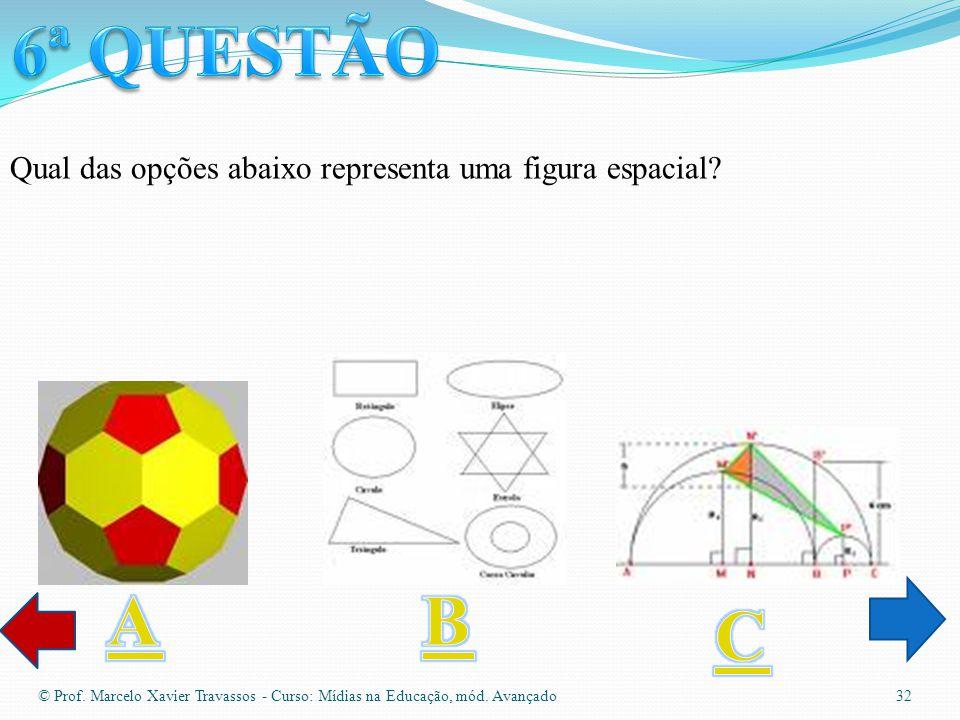 6ª QUESTÃO Qual das opções abaixo representa uma figura espacial A. B. C.