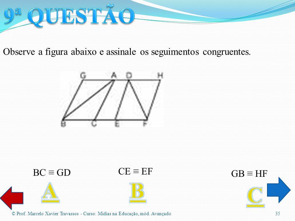 9ª QUESTÃO Observe a figura abaixo e assinale os seguimentos congruentes. BC ≡ GD. CE ≡ EF. GB ≡ HF.