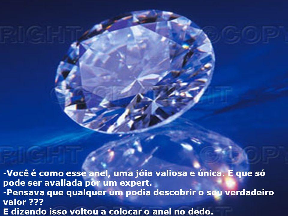 Você é como esse anel, uma jóia valiosa e única