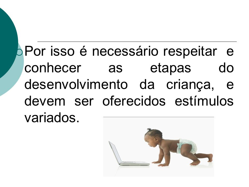 Por isso é necessário respeitar e conhecer as etapas do desenvolvimento da criança, e devem ser oferecidos estímulos variados.