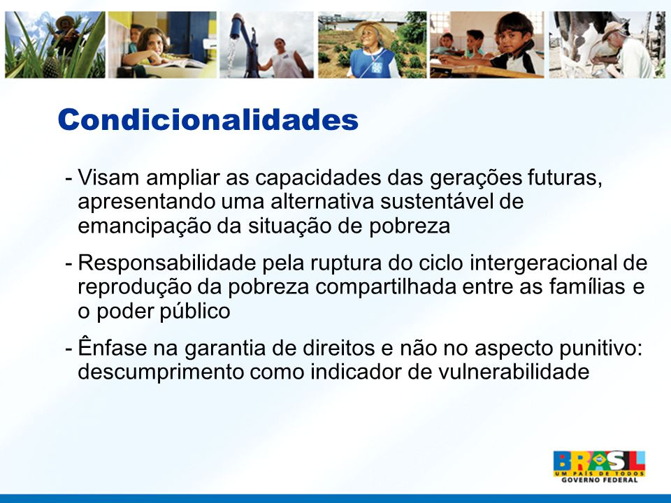 Condicionalidades Visam ampliar as capacidades das gerações futuras, apresentando uma alternativa sustentável de emancipação da situação de pobreza.