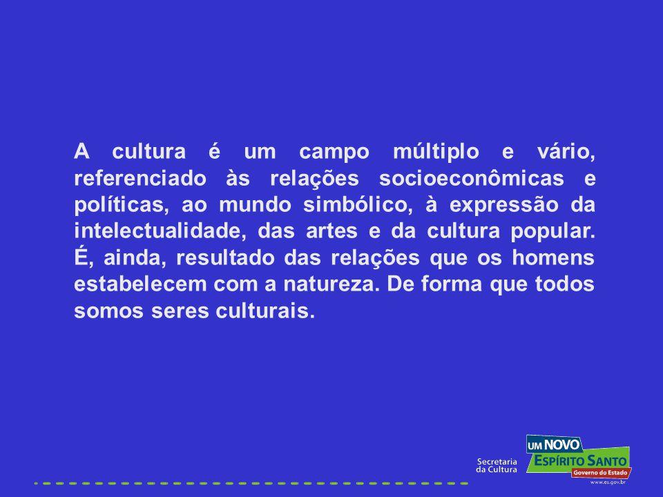 A cultura é um campo múltiplo e vário, referenciado às relações socioeconômicas e políticas, ao mundo simbólico, à expressão da intelectualidade, das artes e da cultura popular.