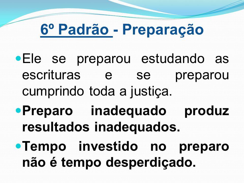 6º Padrão - Preparação Ele se preparou estudando as escrituras e se preparou cumprindo toda a justiça.