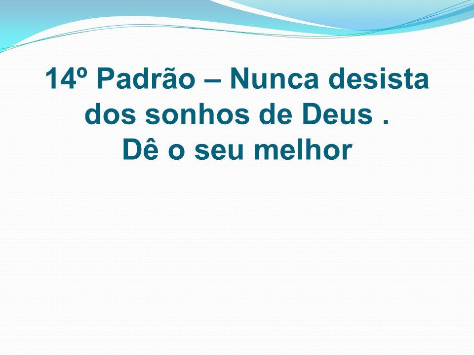 14º Padrão – Nunca desista dos sonhos de Deus . Dê o seu melhor
