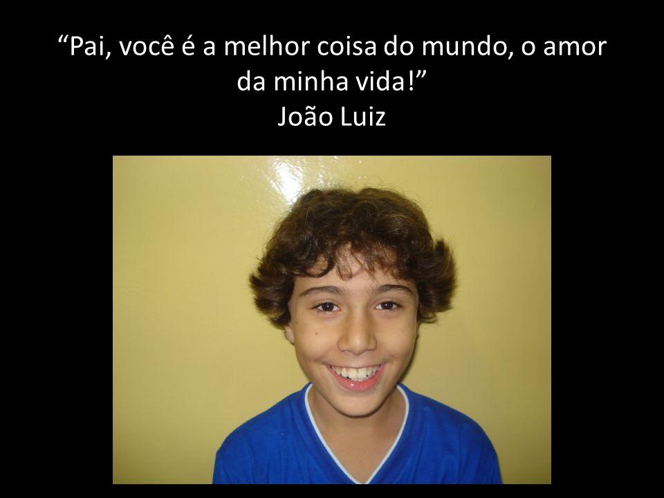 Pai, você é a melhor coisa do mundo, o amor da minha vida! João Luiz