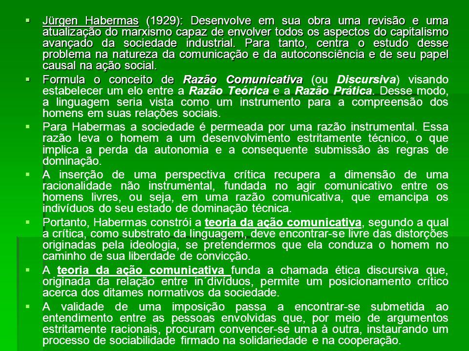 Jürgen Habermas (1929): Desenvolve em sua obra uma revisão e uma atualização do marxismo capaz de envolver todos os aspectos do capitalismo avançado da sociedade industrial. Para tanto, centra o estudo desse problema na natureza da comunicação e da autoconsciência e de seu papel causal na ação social.