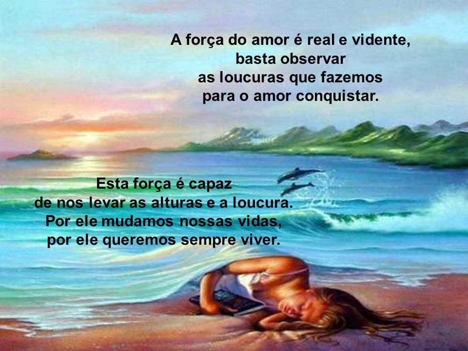 A força do amor é real e vidente, basta observar as loucuras que fazemos para o amor conquistar.